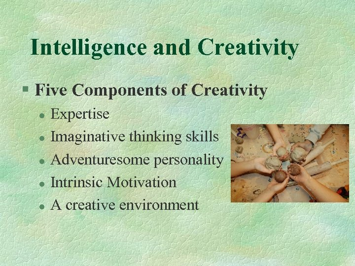 Intelligence and Creativity § Five Components of Creativity l l l Expertise Imaginative thinking