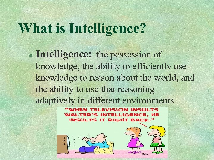 What is Intelligence? l Intelligence: the possession of knowledge, the ability to efficiently use
