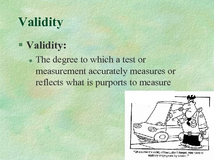 Validity § Validity: l The degree to which a test or measurement accurately measures