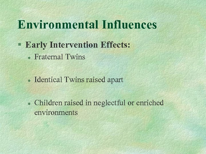 Environmental Influences § Early Intervention Effects: l Fraternal Twins l Identical Twins raised apart