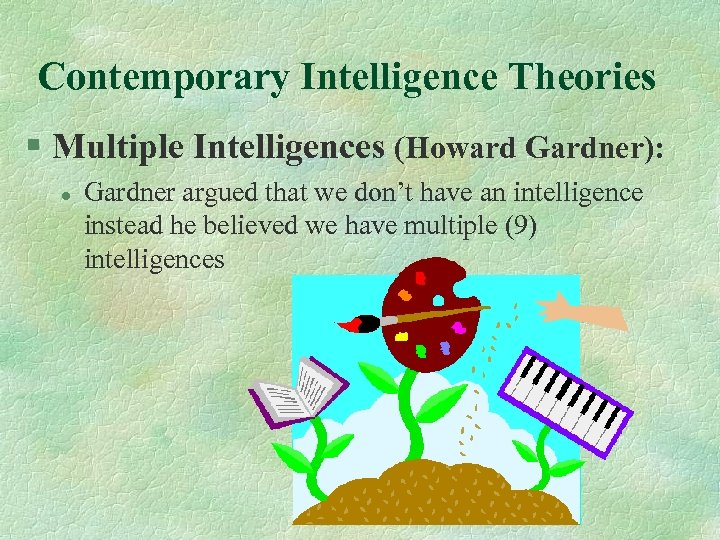 Contemporary Intelligence Theories § Multiple Intelligences (Howard Gardner): l Gardner argued that we don't