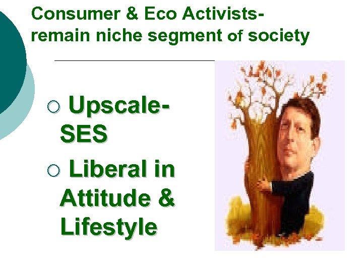 Consumer & Eco Activistsremain niche segment of society Upscale. SES ¡ Liberal in Attitude