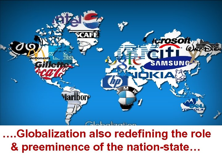…. Globalization also redefining the role & preeminence of the nation-state…