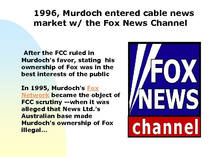 1996, Murdoch entered cable news market w/ the Fox News Channel After the FCC