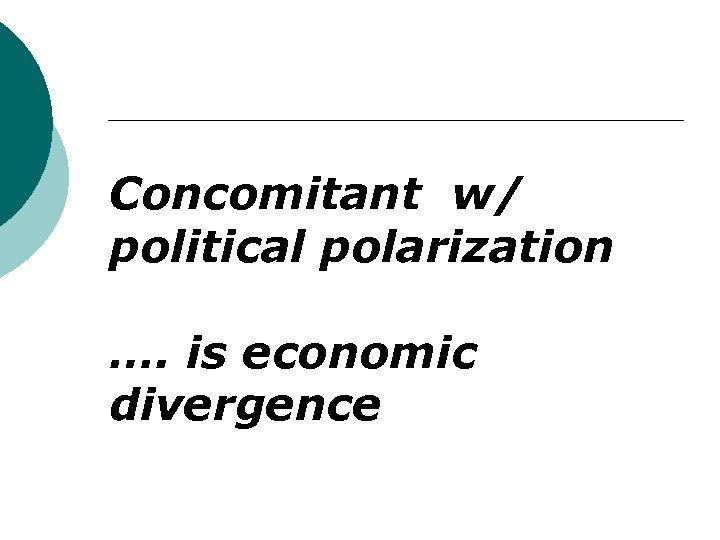 Concomitant w/ political polarization …. is economic divergence