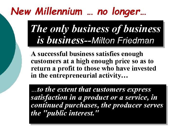 New Millennium … no longer… The only business of business is business--Milton Friedman A
