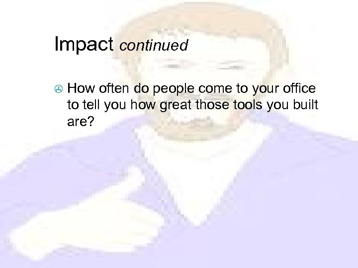Impact continued > How often do people come to your office to tell you