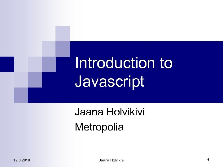 Introduction to Javascript Jaana Holvikivi Metropolia 19. 3. 2018 Jaana Holvikivi 1