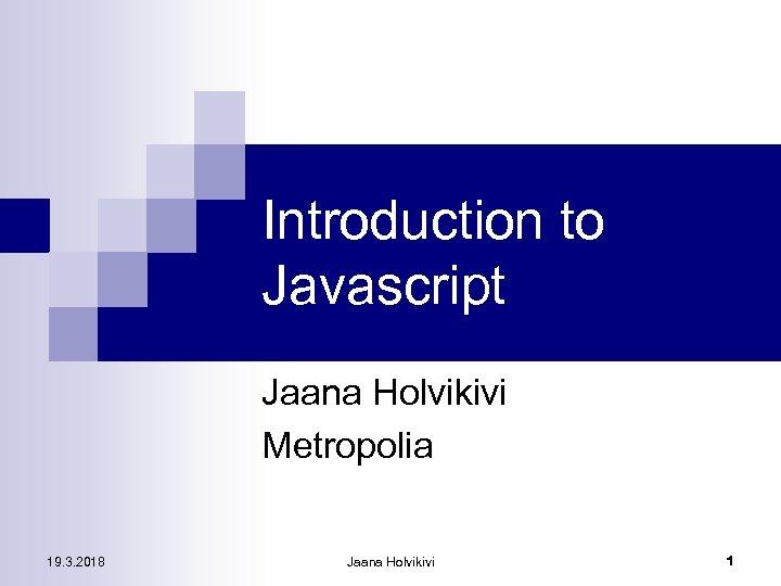 Introduction to Javascript Jaana Holvikivi Metropolia 19. 3. 2018 Jaana Holvikivi 1