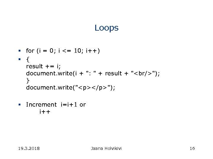 Loops § for (i = 0; i <= 10; i++) § { result +=