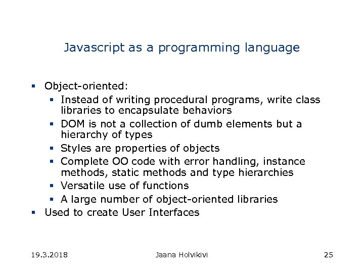 Javascript as a programming language § Object-oriented: § Instead of writing procedural programs, write