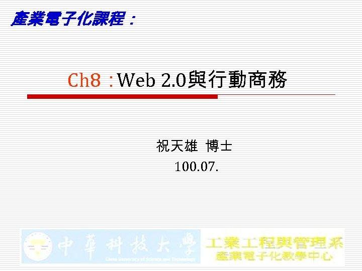 產業電子化課程: Ch 8: Web 2. 0與行動商務 祝天雄 博士 100. 07.