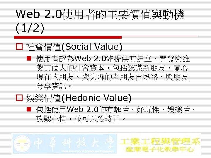 Web 2. 0使用者的主要價值與動機 (1/2) o 社會價值(Social Value) n 使用者認為Web 2. 0能提供其建立、開發與維 繫其個人的社會資本,包括認識新朋友、關心 現在的朋友、與失聯的老朋友再聯絡、與朋友 分享資訊。