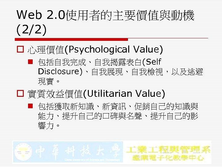 Web 2. 0使用者的主要價值與動機 (2/2) o 心理價值(Psychological Value) n 包括自我完成、自我揭露表白(Self Disclosure)、自我展現、自我檢視,以及逃避 現實。 o 實質效益價值(Utilitarian Value)