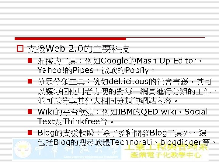o 支援Web 2. 0的主要科技 n 混搭的 具:例如Google的Mash Up Editor、 Yahoo!的Pipes,微軟的Popfly。 n 分眾分類 具:例如del. ici.