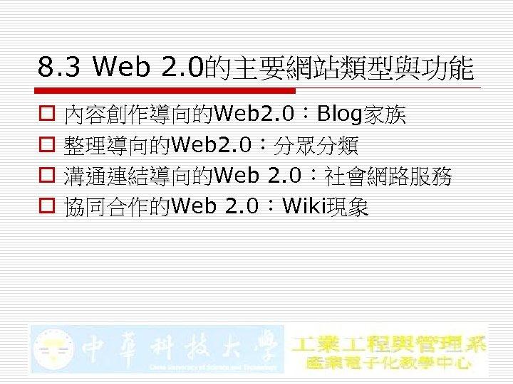 8. 3 Web 2. 0的主要網站類型與功能 o o 內容創作導向的Web 2. 0:Blog家族 整理導向的Web 2. 0:分眾分類 溝通連結導向的Web