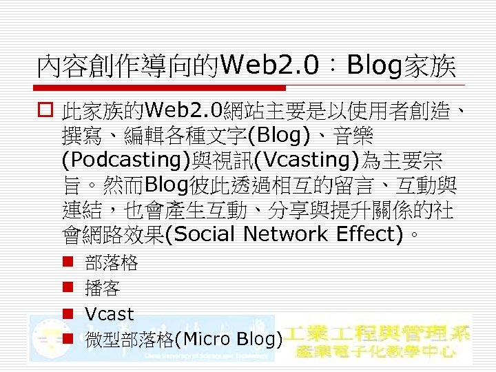 內容創作導向的Web 2. 0:Blog家族 o 此家族的Web 2. 0網站主要是以使用者創造、 撰寫、編輯各種文字(Blog)、音樂 (Podcasting)與視訊(Vcasting)為主要宗 旨。然而Blog彼此透過相互的留言、互動與 連結,也會產生互動、分享與提升關係的社 會網路效果(Social Network Effect)。