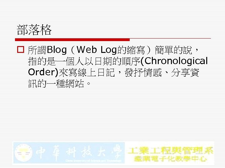 部落格 o 所謂Blog(Web Log的縮寫)簡單的說, 指的是一個人以日期的順序(Chronological Order)來寫線上日記,發抒情感、分享資 訊的一種網站。