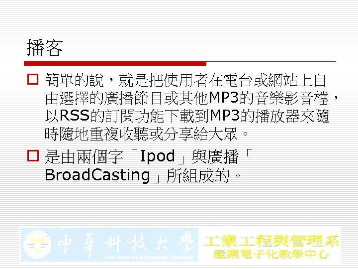 播客 o 簡單的說,就是把使用者在電台或網站上自 由選擇的廣播節目或其他MP 3的音樂影音檔, 以RSS的訂閱功能下載到MP 3的播放器來隨 時隨地重複收聽或分享給大眾。 o 是由兩個字「Ipod」與廣播「 Broad. Casting」所組成的。
