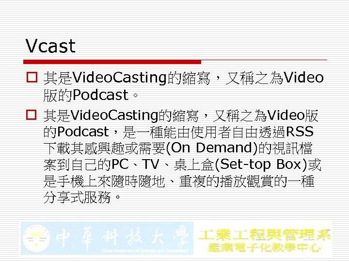 Vcast o 其是Video. Casting的縮寫,又稱之為Video 版的Podcast。 o 其是Video. Casting的縮寫,又稱之為Video版 的Podcast,是一種能由使用者自由透過RSS 下載其感興趣或需要(On Demand)的視訊檔 案到自己的PC、TV、桌上盒(Set-top Box)或 是手機上來隨時隨地、重複的播放觀賞的一種