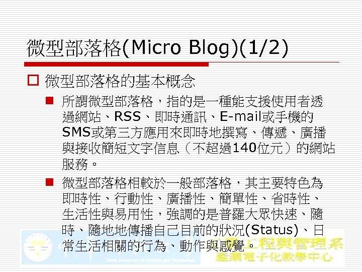微型部落格(Micro Blog)(1/2) o 微型部落格的基本概念 n 所謂微型部落格,指的是一種能支援使用者透 過網站、RSS、即時通訊、E-mail或手機的 SMS或第三方應用來即時地撰寫、傳遞、廣播 與接收簡短文字信息(不超過140位元)的網站 服務。 n 微型部落格相較於一般部落格,其主要特色為 即時性、行動性、廣播性、簡單性、省時性、 生活性與易用性,強調的是普羅大眾快速、隨