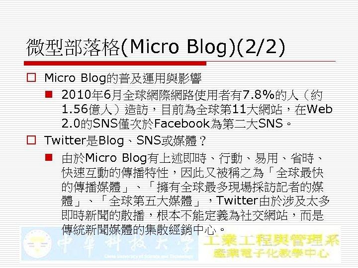 微型部落格(Micro Blog)(2/2) o Micro Blog的普及運用與影響 n 2010年 6月全球網際網路使用者有7. 8%的人(約 1. 56億人)造訪,目前為全球第 11大網站,在Web 2. 0的SNS僅次於Facebook為第二大SNS。