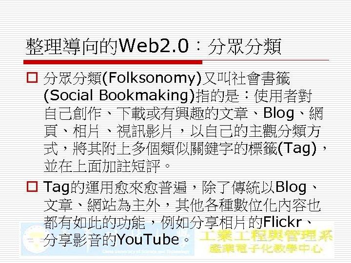 整理導向的Web 2. 0:分眾分類 o 分眾分類(Folksonomy)又叫社會書籤 (Social Bookmaking)指的是:使用者對 自己創作、下載或有興趣的文章、Blog、網 頁、相片、視訊影片,以自己的主觀分類方 式,將其附上多個類似關鍵字的標籤(Tag), 並在上面加註短評。 o Tag的運用愈來愈普遍,除了傳統以Blog、 文章、網站為主外,其他各種數位化內容也