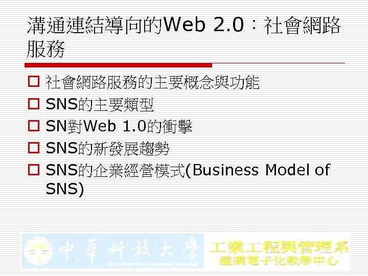 溝通連結導向的Web 2. 0:社會網路 服務 o o o 社會網路服務的主要概念與功能 SNS的主要類型 SN對Web 1. 0的衝擊 SNS的新發展趨勢 SNS的企業經營模式(Business