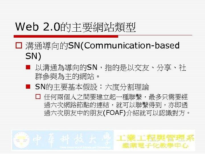 Web 2. 0的主要網站類型 o 溝通導向的SN(Communication-based SN) n 以溝通為導向的SN,指的是以交友、分享、社 群參與為主的網站。 n SN的主要基本假設:六度分割理論 o 任何兩個人之間要建立起一種聯繫,最多只需要經 過六次網路節點的連結,就可以聯繫得到,亦即透