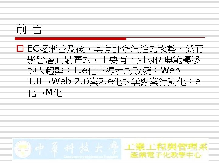 前言 o EC逐漸普及後,其有許多演進的趨勢,然而 影響層面最廣的,主要有下列兩個典範轉移 的大趨勢: 1. e化主導者的改變:Web 1. 0→Web 2. 0與2. e化的無線與行動化:e 化→M化