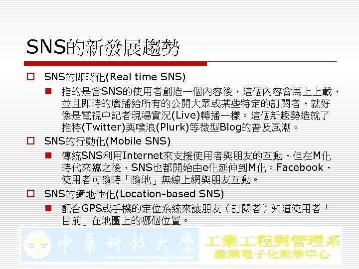 SNS的新發展趨勢 o SNS的即時化(Real time SNS) n 指的是當SNS的使用者創造一個內容後,這個內容會馬上上載, 並且即時的廣播給所有的公開大眾或某些特定的訂閱者,就好 像是電視中記者現場實況(Live)轉播一樣。這個新趨勢造就了 推特(Twitter)與噗浪(Plurk)等微型Blog的普及風潮。 o SNS的行動化(Mobile SNS) n