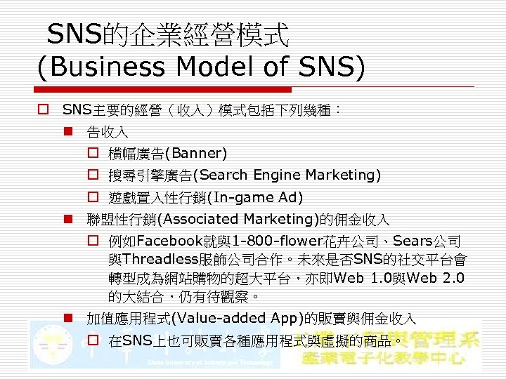 SNS的企業經營模式 (Business Model of SNS) o SNS主要的經營(收入)模式包括下列幾種: n 告收入 o 橫幅廣告(Banner) o 搜尋引擎廣告(Search Engine