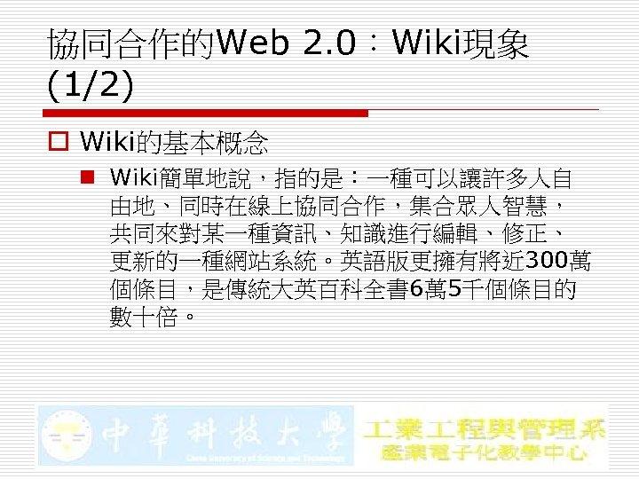 協同合作的Web 2. 0:Wiki現象 (1/2) o Wiki的基本概念 n Wiki簡單地說,指的是:一種可以讓許多人自 由地、同時在線上協同合作,集合眾人智慧, 共同來對某一種資訊、知識進行編輯、修正、 更新的一種網站系統。英語版更擁有將近 300萬 個條目,是傳統大英百科全書 6萬