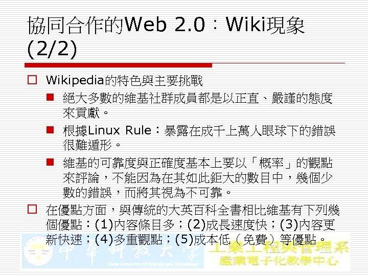 協同合作的Web 2. 0:Wiki現象 (2/2) o Wikipedia的特色與主要挑戰 n 絕大多數的維基社群成員都是以正直、嚴謹的態度 來貢獻。 n 根據Linux Rule:暴露在成千上萬人眼球下的錯誤 很難遁形。 n