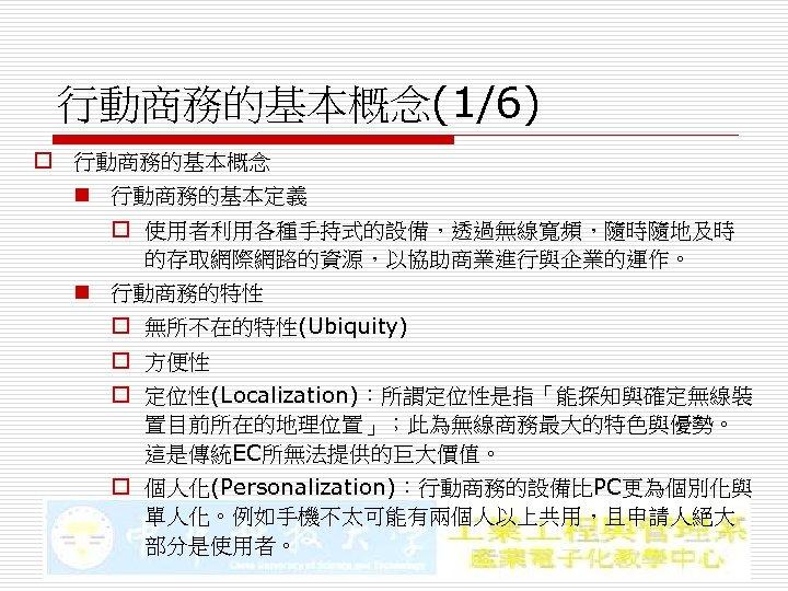 行動商務的基本概念(1/6) o 行動商務的基本概念 n 行動商務的基本定義 o 使用者利用各種手持式的設備,透過無線寬頻,隨時隨地及時 的存取網際網路的資源,以協助商業進行與企業的運作。 n 行動商務的特性 o 無所不在的特性(Ubiquity) o 方便性