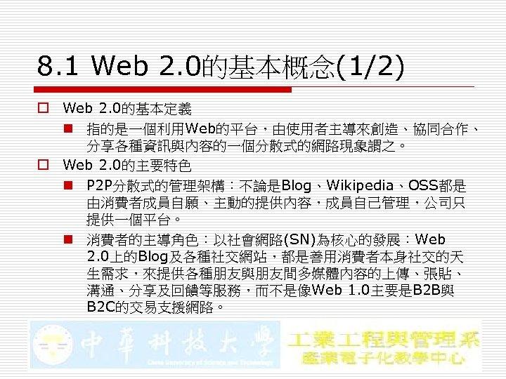 8. 1 Web 2. 0的基本概念(1/2) o Web 2. 0的基本定義 n 指的是一個利用Web的平台,由使用者主導來創造、協同合作、 分享各種資訊與內容的一個分散式的網路現象謂之。 o Web