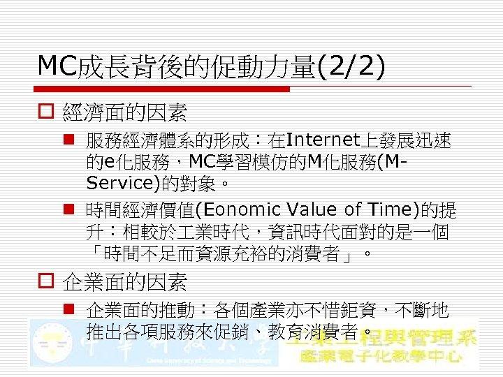 MC成長背後的促動力量(2/2) o 經濟面的因素 n 服務經濟體系的形成:在Internet上發展迅速 的e化服務,MC學習模仿的M化服務(MService)的對象。 n 時間經濟價值(Eonomic Value of Time)的提 升:相較於 業時代,資訊時代面對的是一個 「時間不足而資源充裕的消費者」。