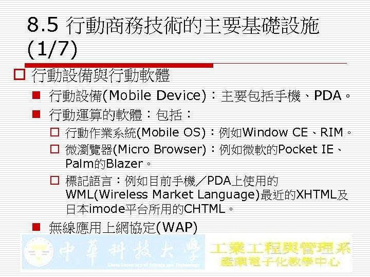 8. 5 行動商務技術的主要基礎設施 (1/7) o 行動設備與行動軟體 n 行動設備(Mobile Device):主要包括手機、PDA。 n 行動運算的軟體:包括: o 行動作業系統(Mobile OS):例如Window