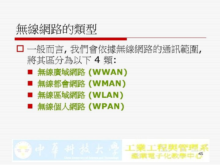 無線網路的類型 o 一般而言, 我們會依據無線網路的通訊範圍, 將其區分為以下 4 類: n n 無線廣域網路 無線都會網路 無線區域網路 無線個人網路 (WWAN)