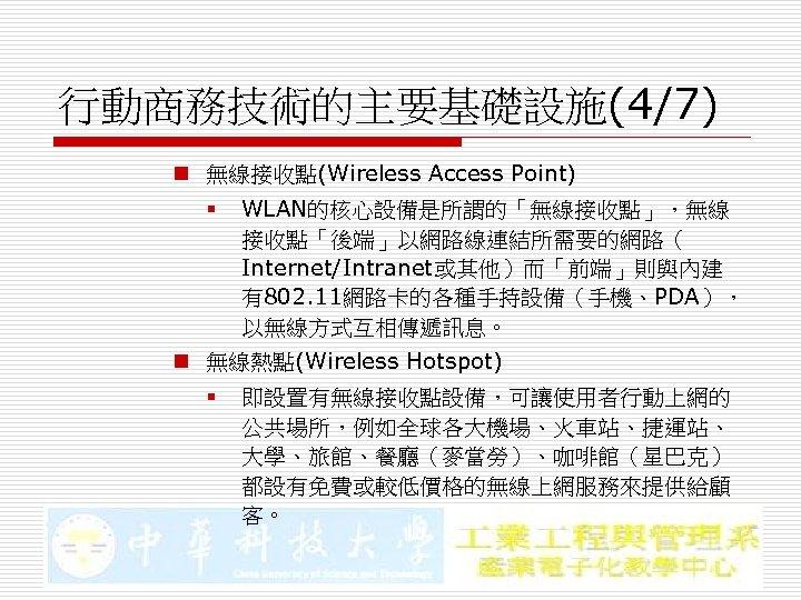 行動商務技術的主要基礎設施(4/7) n 無線接收點(Wireless Access Point) § WLAN的核心設備是所謂的「無線接收點」,無線 接收點「後端」以網路線連結所需要的網路( Internet/Intranet或其他)而「前端」則與內建 有802. 11網路卡的各種手持設備(手機、PDA), 以無線方式互相傳遞訊息。 n 無線熱點(Wireless