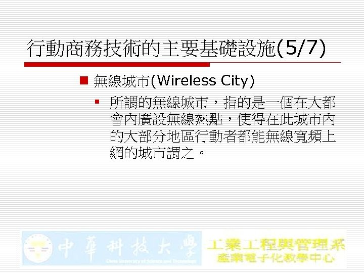 行動商務技術的主要基礎設施(5/7) n 無線城市(Wireless City) § 所謂的無線城市,指的是一個在大都 會內廣設無線熱點,使得在此城市內 的大部分地區行動者都能無線寬頻上 網的城市謂之。