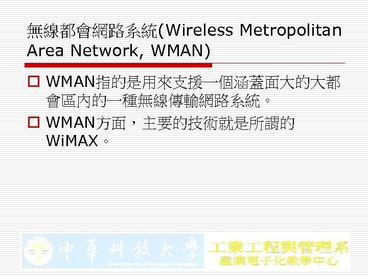 無線都會網路系統(Wireless Metropolitan Area Network, WMAN) o WMAN指的是用來支援一個涵蓋面大的大都 會區內的一種無線傳輸網路系統。 o WMAN方面,主要的技術就是所謂的 Wi. MAX。