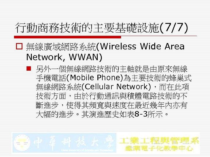 行動商務技術的主要基礎設施(7/7) o 無線廣域網路系統(Wireless Wide Area Network, WWAN) n 另外一個無線網路技術的主軸就是由原來無線 手機電話(Mobile Phone)為主要技術的蜂巢式 無線網路系統(Cellular Network),而在此項 技術方面,由於行動通訊與積體電路技術的不