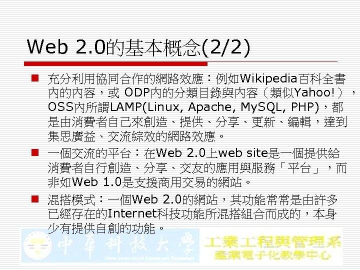 Web 2. 0的基本概念(2/2) n 充分利用協同合作的網路效應:例如Wikipedia百科全書 內的內容,或 ODP內的分類目錄與內容(類似Yahoo!), OSS內所謂LAMP(Linux, Apache, My. SQL, PHP),都 是由消費者自己來創造、提供、分享、更新、編輯,達到 集思廣益、交流綜效的網路效應。