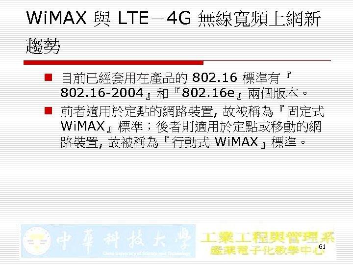 Wi. MAX 與 LTE-4 G 無線寬頻上網新 趨勢 n 目前已經套用在產品的 802. 16 標準有『 802. 16