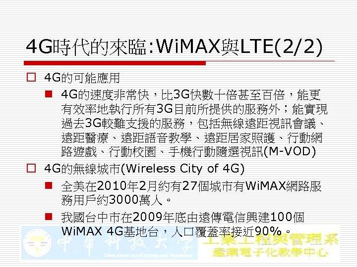 4 G時代的來臨: Wi. MAX與LTE(2/2) o 4 G的可能應用 n 4 G的速度非常快,比 3 G快數十倍甚至百倍,能更 有效率地執行所有3 G目前所提供的服務外;能實現