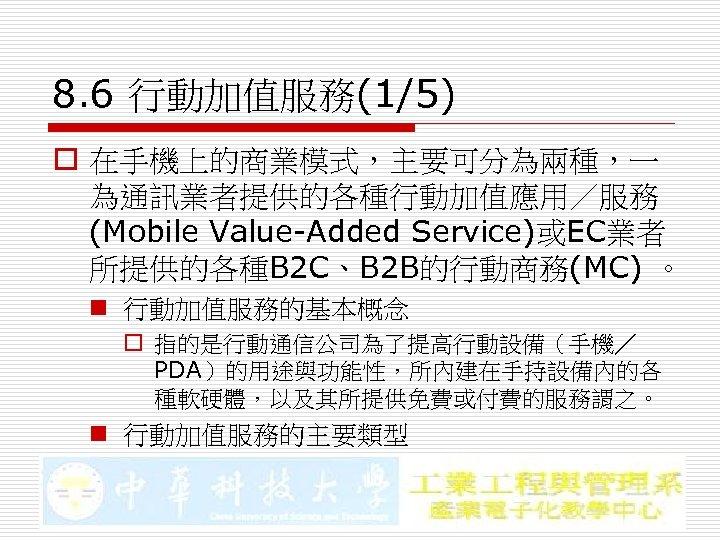8. 6 行動加值服務(1/5) o 在手機上的商業模式,主要可分為兩種,一 為通訊業者提供的各種行動加值應用/服務 (Mobile Value-Added Service)或EC業者 所提供的各種B 2 C、B 2 B的行動商務(MC)