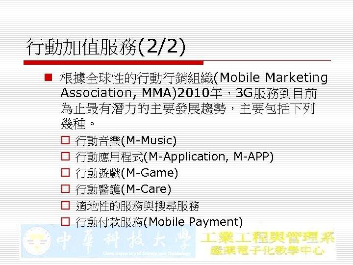 行動加值服務(2/2) n 根據全球性的行動行銷組織(Mobile Marketing Association, MMA)2010年,3 G服務到目前 為止最有潛力的主要發展趨勢,主要包括下列 幾種。 o o o 行動音樂(M-Music) 行動應用程式(M-Application,