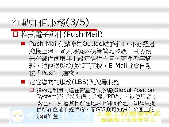 行動加值服務(3/5) o 推式電子郵件(Push Mail) n Push Mail有點像是Outlook加簡訊,不必經過 撥接上網、登入帳號密碼等繁雜步驟,只要預 先在郵件伺服器上設定信件主旨、寄件者等資 料,連傳送與接收都不用按,E-Mail就會自動 被「Push」進來。 n 定位導向的服務(LBS)與搜尋服務 o