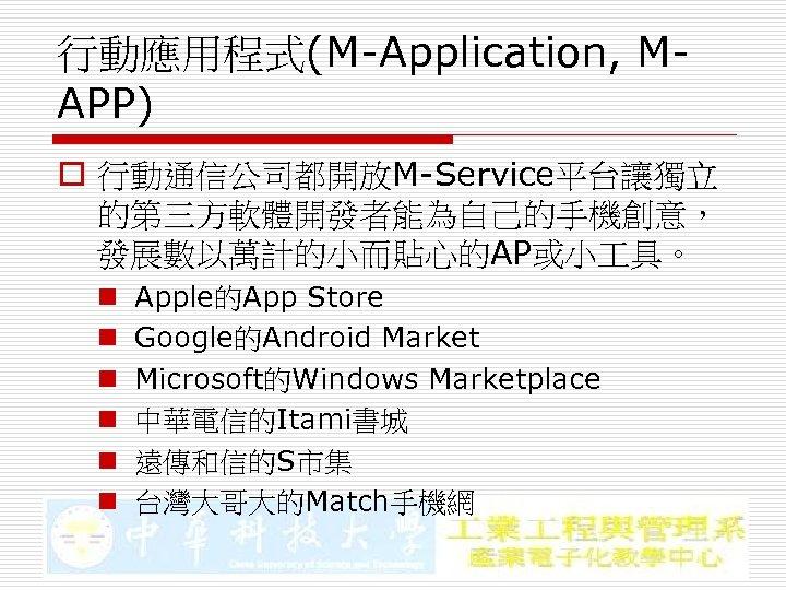 行動應用程式(M-Application, MAPP) o 行動通信公司都開放M-Service平台讓獨立 的第三方軟體開發者能為自己的手機創意, 發展數以萬計的小而貼心的AP或小 具。 n n n Apple的App Store Google的Android Market
